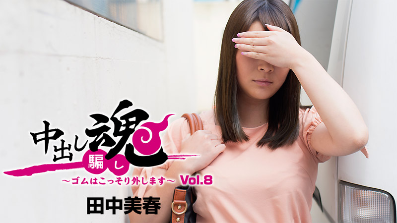 中出し魂~ゴムはこっそり外します~Vol.8 田中美春