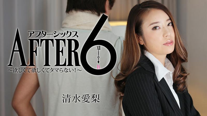 清水愛梨:アフター6〜欲しくて欲しくてタマらない!〜【ヘイゾー】